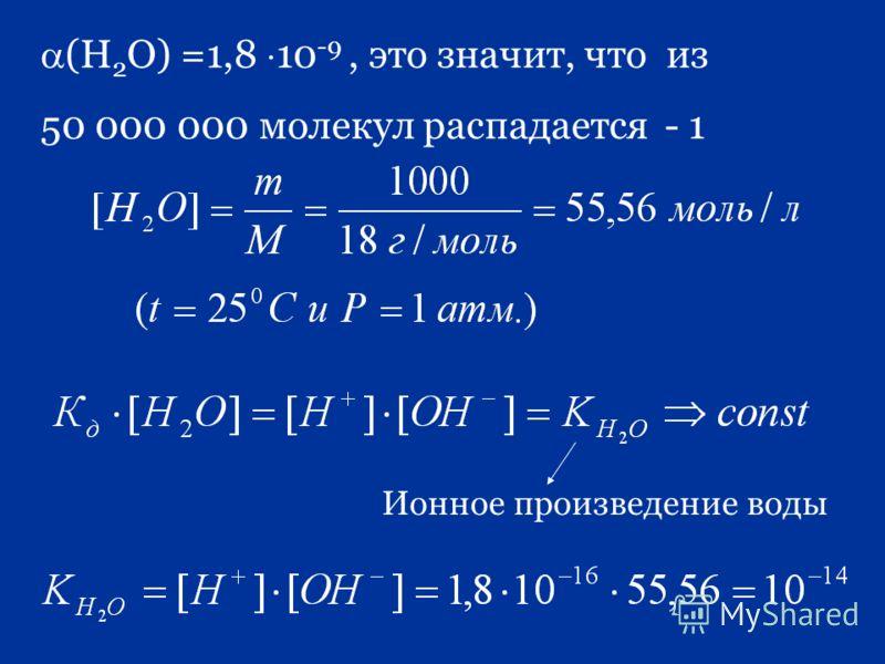 (Н 2 О) =1,8 10 -9, это значит, что из 50 000 000 молекул распадается - 1 Ионное произведение воды