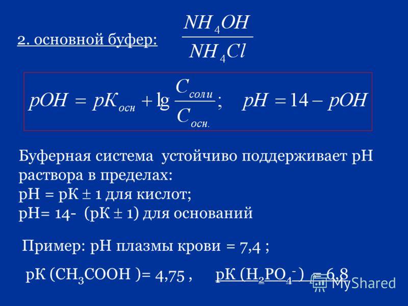 2. основной буфер: Буферная система устойчиво поддерживает рН раствора в пределах: рН = рК 1 для кислот; рН= 14- (рК 1) для оснований Пример: рН плазмы крови = 7,4 ; рК (СН 3 СООН )= 4,75, рК (Н 2 РО 4 - ) = 6,8