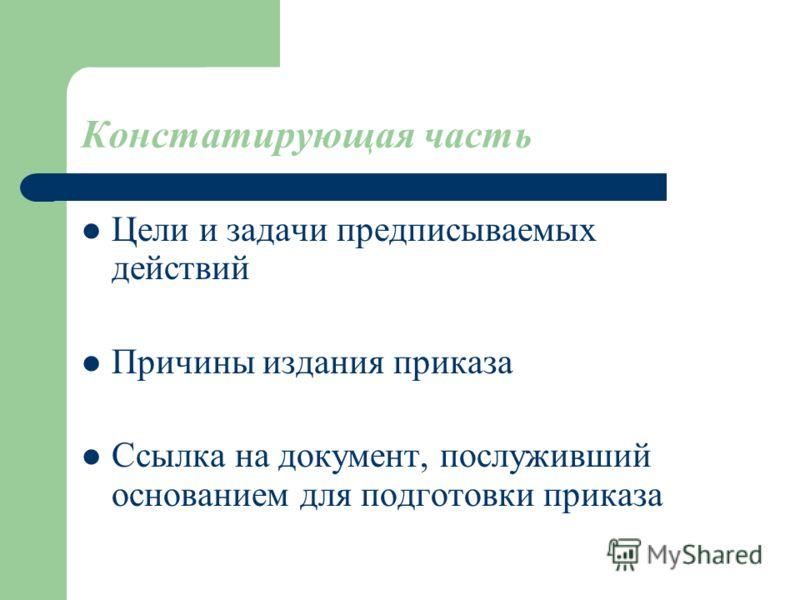 Констатирующая часть Цели и задачи предписываемых действий Причины издания приказа Ссылка на документ, послуживший основанием для подготовки приказа