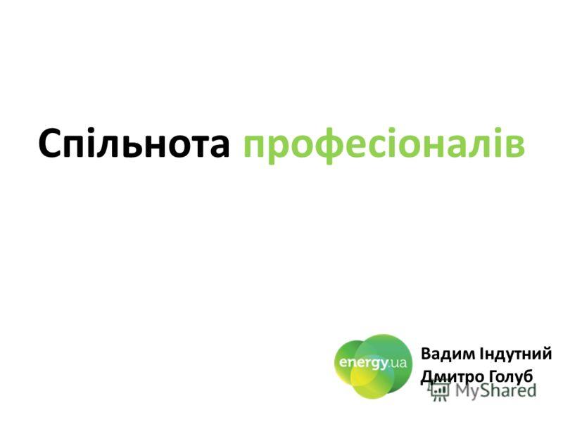 Спільнота професіоналів Вадим Індутний Дмитро Голуб