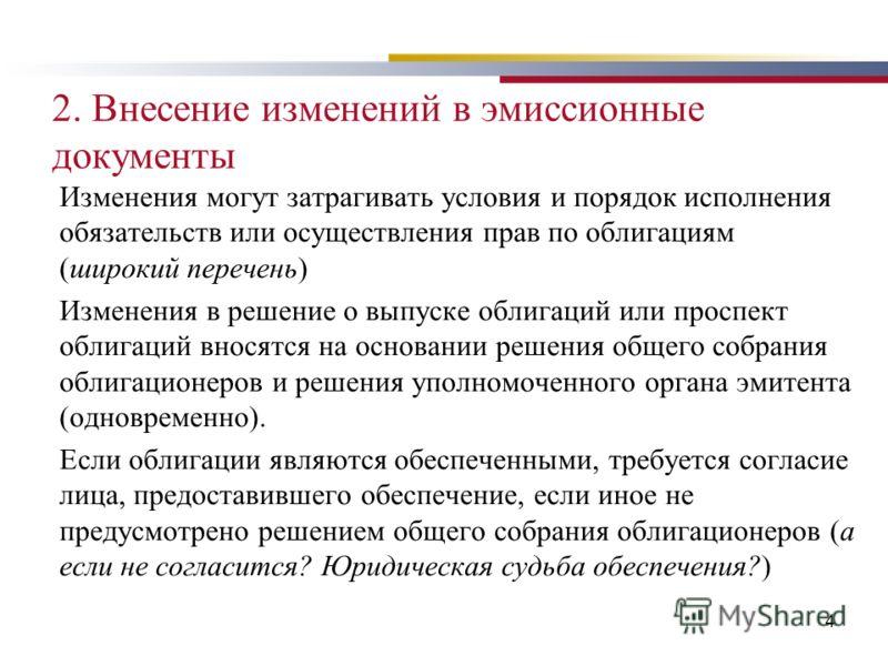 4 2. Внесение изменений в эмиссионные документы Изменения могут затрагивать условия и порядок исполнения обязательств или осуществления прав по облигациям (широкий перечень) Изменения в решение о выпуске облигаций или проспект облигаций вносятся на о