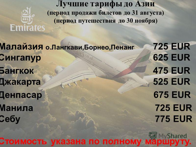 Emirates Special fares Лучшие тарифы до Азии (период продажи билетов до 31 августа) (период путешествия до 30 ноября) Малайзия о.Лангкави,Борнео,Пенанг Сингапур 725 EUR 625 EUR Бангкок Джакарта 475 EUR 525 EUR Денпасар 675 EUR Манила 725 EUR Себу 775