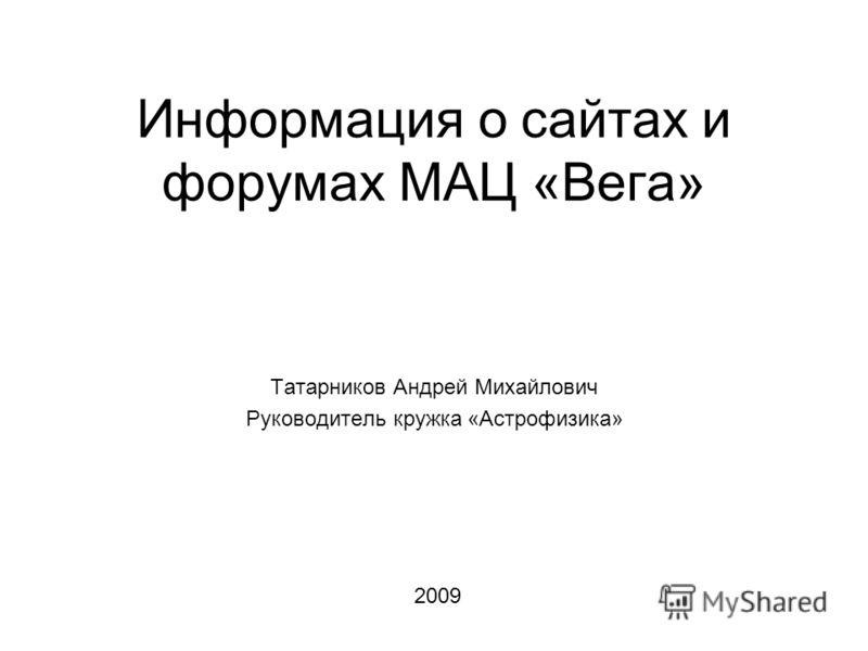 Информация о сайтах и форумах МАЦ «Вега» Татарников Андрей Михайлович Руководитель кружка «Астрофизика» 2009