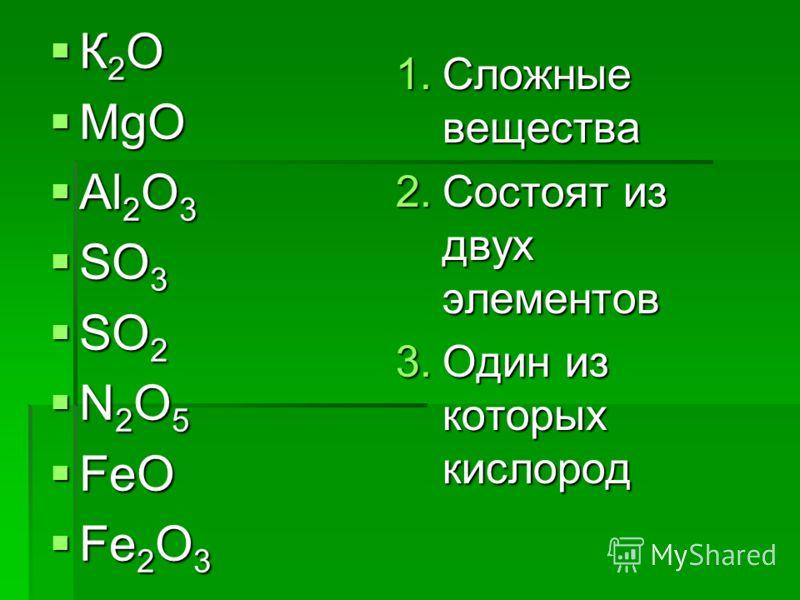 К 2 O К 2 O MgO MgO Al 2 O 3 Al 2 O 3 SO 3 SO 3 SO 2 SO 2 N 2 O 5 N 2 O 5 FeO FeO Fe 2 O 3 Fe 2 O 3 1.Сложные вещества 2.Состоят из двух элементов 3.Один из которых кислород