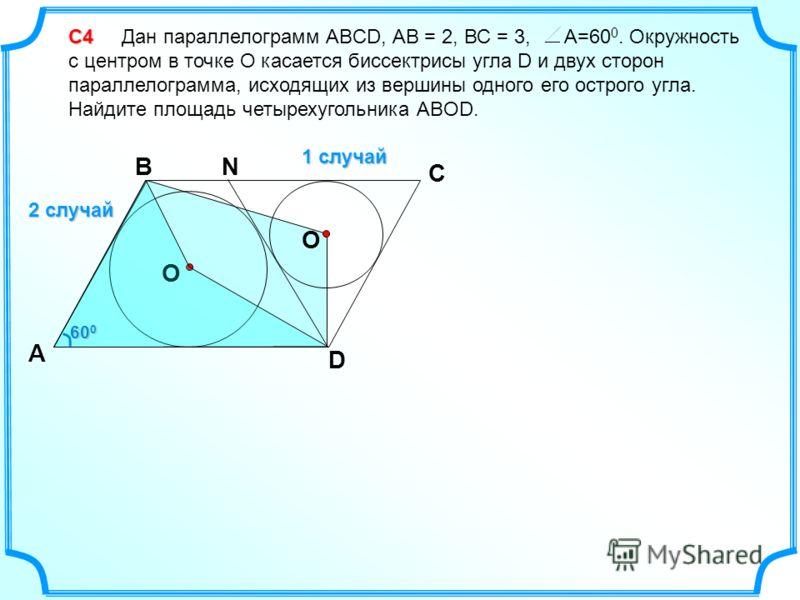 С4 С4 Дан параллелограмм ABCD, АВ = 2, ВС = 3, А=60 0. Окружность с центром в точке О касается биссектрисы угла D и двух сторон параллелограмма, исходящих из вершины одного его острого угла. Найдите площадь четырехугольника АВOD. 1 случай D C B А О О