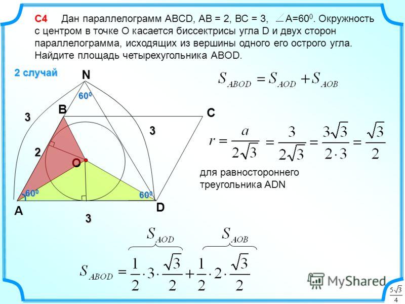 С4 С4 Дан параллелограмм ABCD, АВ = 2, ВС = 3, А=60 0. Окружность с центром в точке О касается биссектрисы угла D и двух сторон параллелограмма, исходящих из вершины одного его острого угла. Найдите площадь четырехугольника АВOD. 2 случай D C B А 2 3