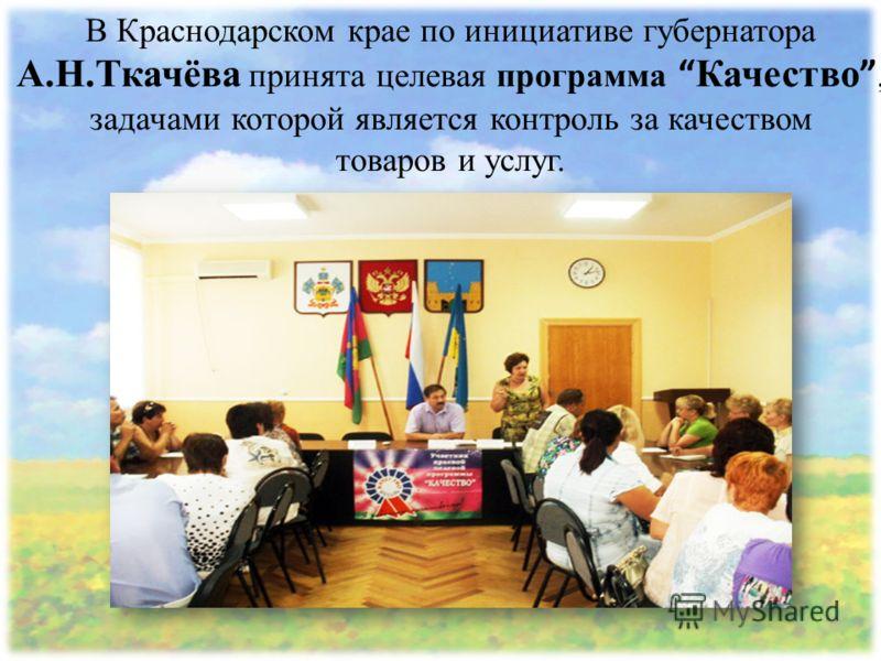 В Краснодарском крае по инициативе губернатора А.Н.Ткачёва принята целевая программа Качество, задачами которой является контроль за качеством товаров и услуг.