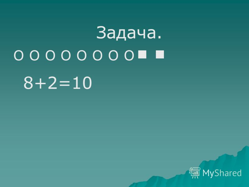 Задача. О О О О 8+2=10