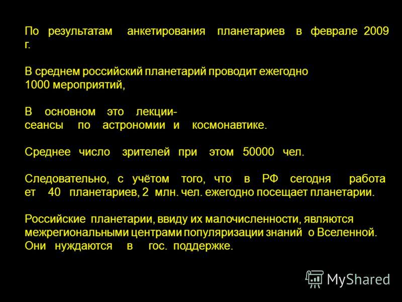 По результатам анкетирования планетариев в феврале 2009 г. В среднем российский планетарий проводит ежегодно 1000 мероприятий, В основном это лекции- сеансы по астрономии и космонавтике. Среднее число зрителей при этом 50000 чел. Следовательно, с учё