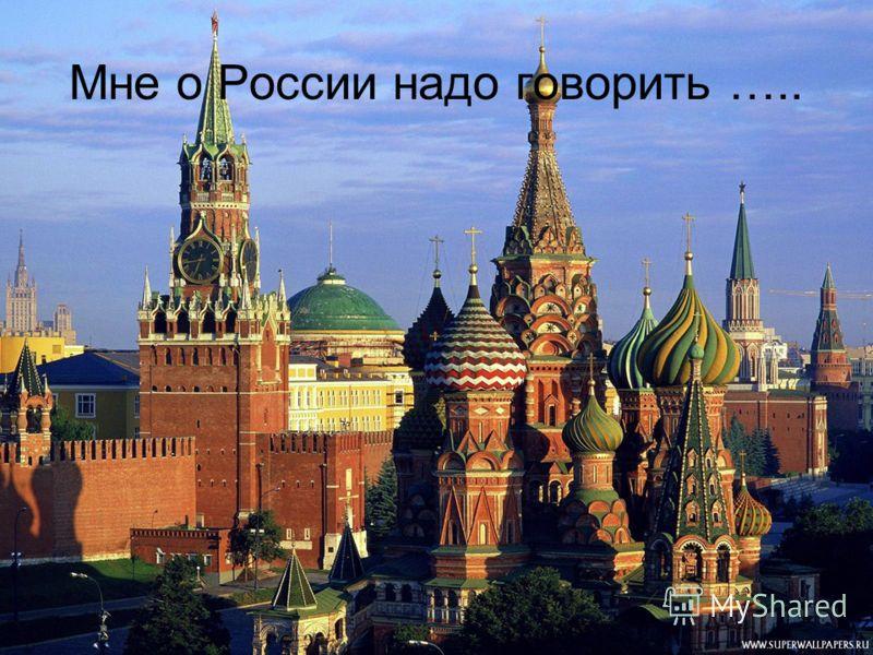 Мне о России надо говорить …..