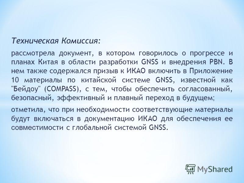 Техническая Комиссия: рассмотрела документ, в котором говорилось о прогрессе и планах Китая в области разработки GNSS и внедрения PBN. В нем также содержался призыв к ИКАО включить в Приложение 10 материалы по китайской системе GNSS, известной как
