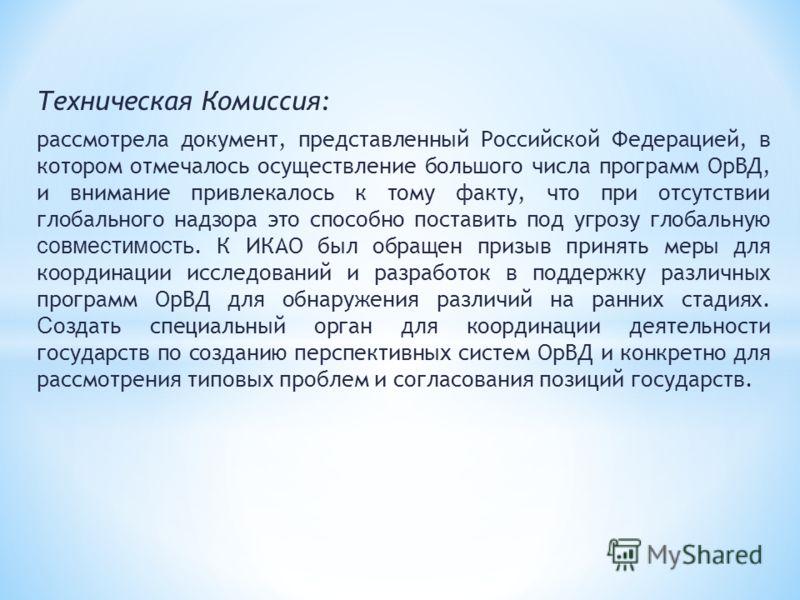 Техническая Комиссия: рассмотрела документ, представленный Российской Федерацией, в котором отмечалось осуществление большого числа программ ОрВД, и внимание привлекалось к тому факту, что при отсутствии глобального надзора это способно поставить под