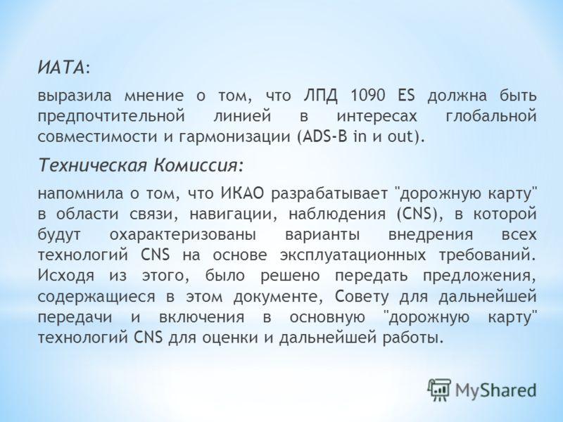 ИАТА : выразила мнение о том, что ЛПД 1090 ES должна быть предпочтительной линией в интересах глобальной совместимости и гармонизации (ADS-B in и out). Техническая Комиссия: напомнила о том, что ИКАО разрабатывает
