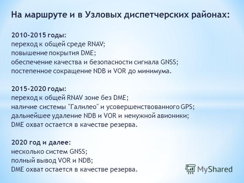 На маршруте и в Узловых диспетчерских районах: 2010-2015 годы: переход к общей среде RNAV; повышение покрытия DME; обеспечение качества и безопасности сигнала GNSS; постепенное сокращение NDB и VOR до минимума. 2015-2020 годы: переход к общей RNAV зо