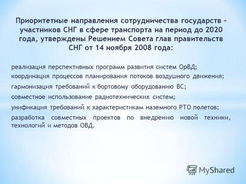 Приоритетные направления сотрудничества государств – участников СНГ в сфере транспорта на период до 2020 года, утверждены Решением Совета глав правительств СНГ от 14 ноября 2008 года: реализация перспективных программ развития систем ОрВД; координаци