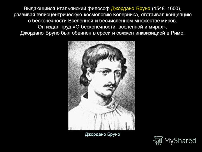 Выдающийся итальянский философ Джордано Бруно (1548–1600), развивая гелиоцентрическую космологию Коперника, отстаивал концепцию о бесконечности Вселенной и бесчисленном множестве миров. Он издал труд «О бесконечности, вселенной и мирах». Джордано Бру