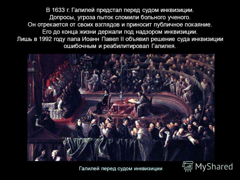 В 1633 г. Галилей предстал перед судом инквизиции. Допросы, угроза пыток сломили больного ученого. Он отрекается от своих взглядов и приносит публичное покаяние. Его до конца жизни держали под надзором инквизиции. Лишь в 1992 году папа Иоанн Павел II
