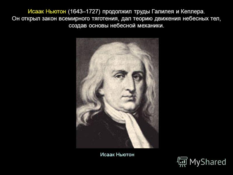 Исаак Ньютон (1643–1727) продолжил труды Галилея и Кеплера. Он открыл закон всемирного тяготения, дал теорию движения небесных тел, создав основы небесной механики. Исаак Ньютон