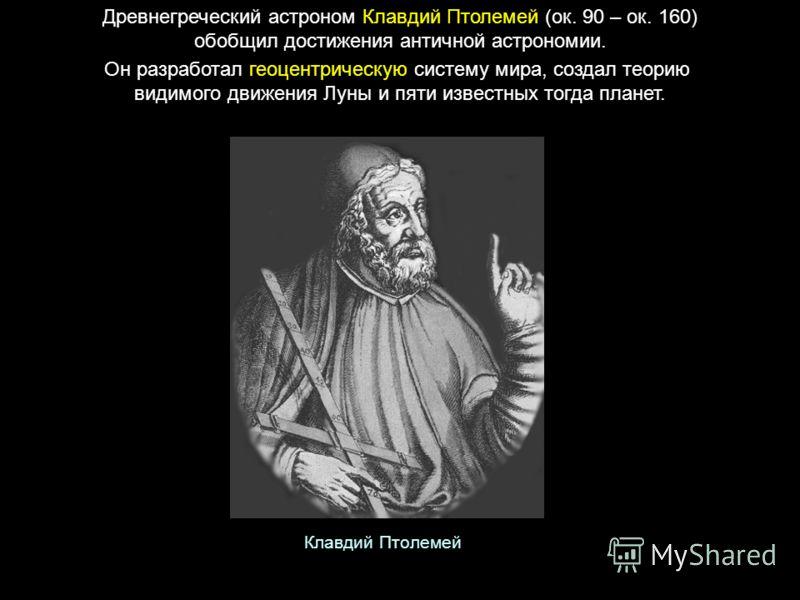 Древнегреческий астроном Клавдий Птолемей (ок. 90 – ок. 160) обобщил достижения античной астрономии. Он разработал геоцентрическую систему мира, создал теорию видимого движения Луны и пяти известных тогда планет. Клавдий Птолемей