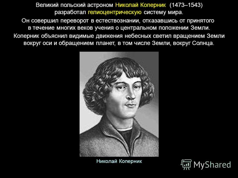 Великий польский астроном Николай Коперник (1473–1543) разработал гелиоцентрическую систему мира. Он совершил переворот в естествознании, отказавшись от принятого в течение многих веков учения о центральном положении Земли. Коперник объяснил видимые