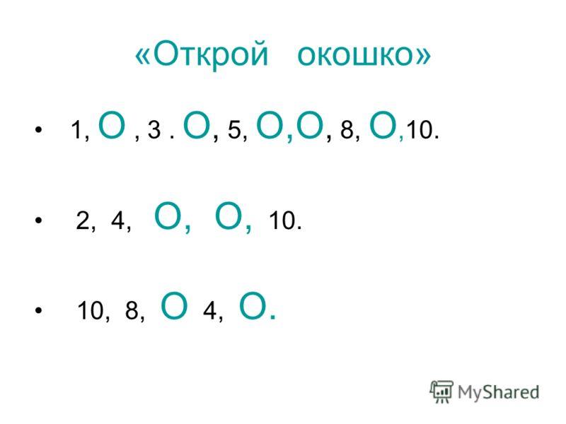 «Открой окошко» 1, О, 3. О, 5, О,О, 8, О,10. 2, 4, О, О, 10. 10, 8, О 4, О.