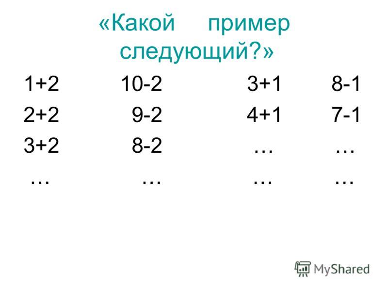 «Какой пример следующий?» 1+2 10-2 3+1 8-1 2+2 9-2 4+1 7-1 3+2 8-2 … … … … … …