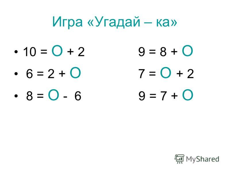 Игра «Угадай – ка» 10 = О + 2 9 = 8 + О 6 = 2 + О 7 = О + 2 8 = О - 6 9 = 7 + О