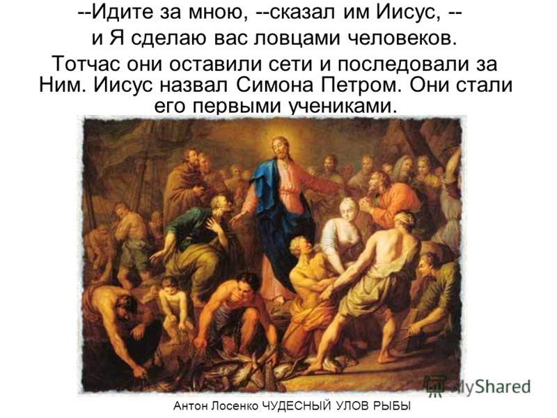 --Идите за мною, --сказал им Иисус, -- и Я сделаю вас ловцами человеков. Тотчас они оставили сети и последовали за Ним. Иисус назвал Симона Петром. Они стали его первыми учениками. Антон Лосенко ЧУДЕСНЫЙ УЛОВ РЫБЫ
