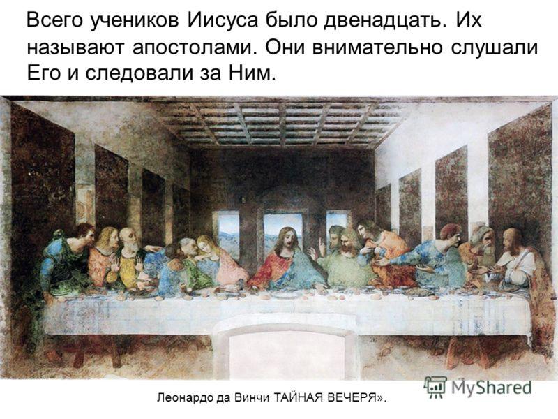 Всего учеников Иисуса было двенадцать. Их называют апостолами. Они внимательно слушали Его и следовали за Ним. Леонардо да Винчи ТАЙНАЯ ВЕЧЕРЯ».