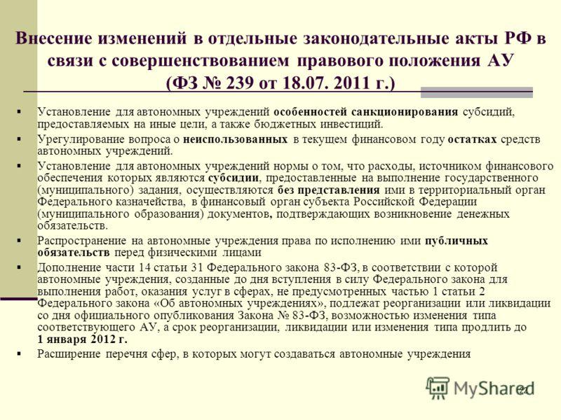 22 Внесение изменений в отдельные законодательные акты РФ в связи с совершенствованием правового положения АУ (ФЗ 239 от 18.07. 2011 г.) Установление для автономных учреждений особенностей санкционирования субсидий, предоставляемых на иные цели, а та