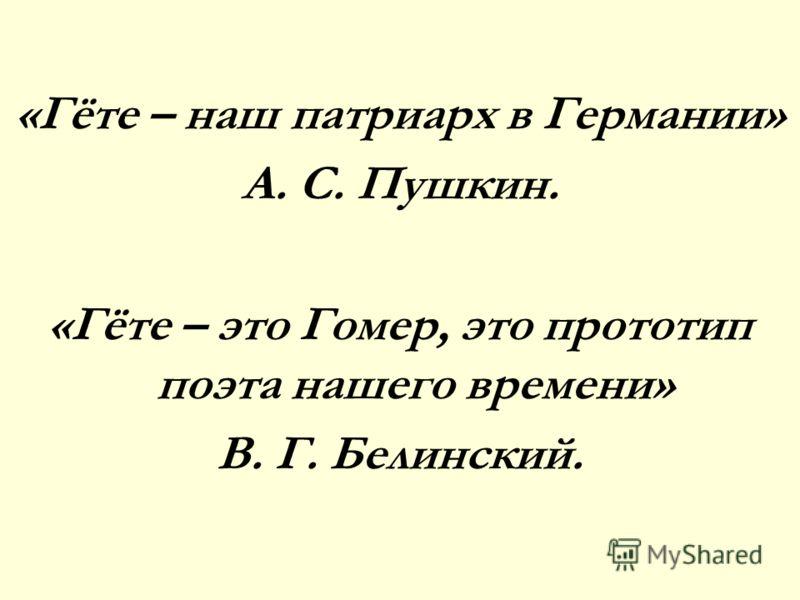 «Гёте – наш патриарх в Германии» А. С. Пушкин. «Гёте – это Гомер, это прототип поэта нашего времени» В. Г. Белинский.