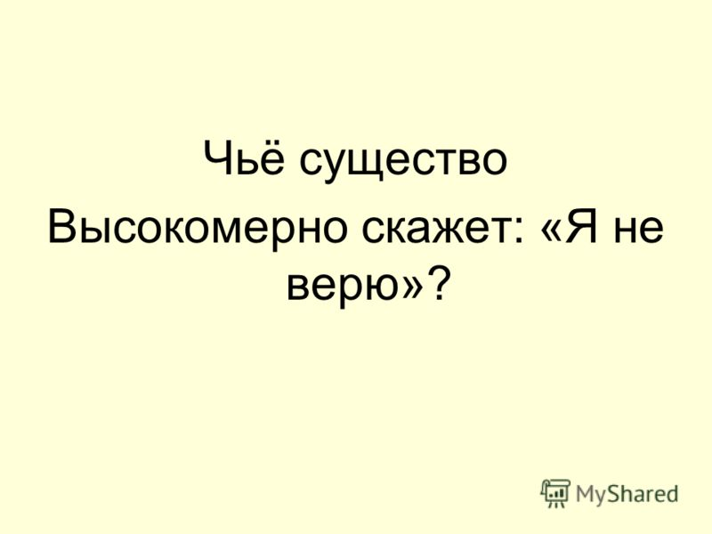 Чьё существо Высокомерно скажет: «Я не верю»?