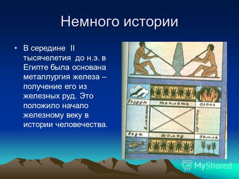 Немного истории В середине II тысячелетия до н.э. в Египте была основана металлургия железа – получение его из железных руд. Это положило начало железному веку в истории человечества.