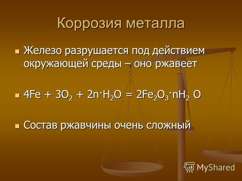 Коррозия металла Железо разрушается под действием окружающей среды – оно ржавеет Железо разрушается под действием окружающей среды – оно ржавеет 4Fe + 3O 2 + 2n·H 2 O = 2Fe 2 O 3 ·nH 2 O 4Fe + 3O 2 + 2n·H 2 O = 2Fe 2 O 3 ·nH 2 O Состав ржавчины очень