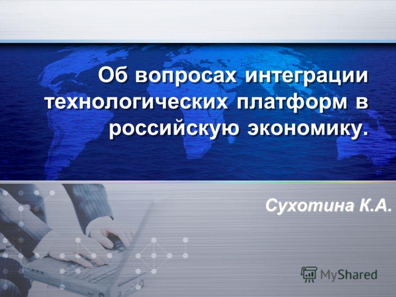 Об вопросах интеграции технологических платформ в российскую экономику. Сухотина К.А.