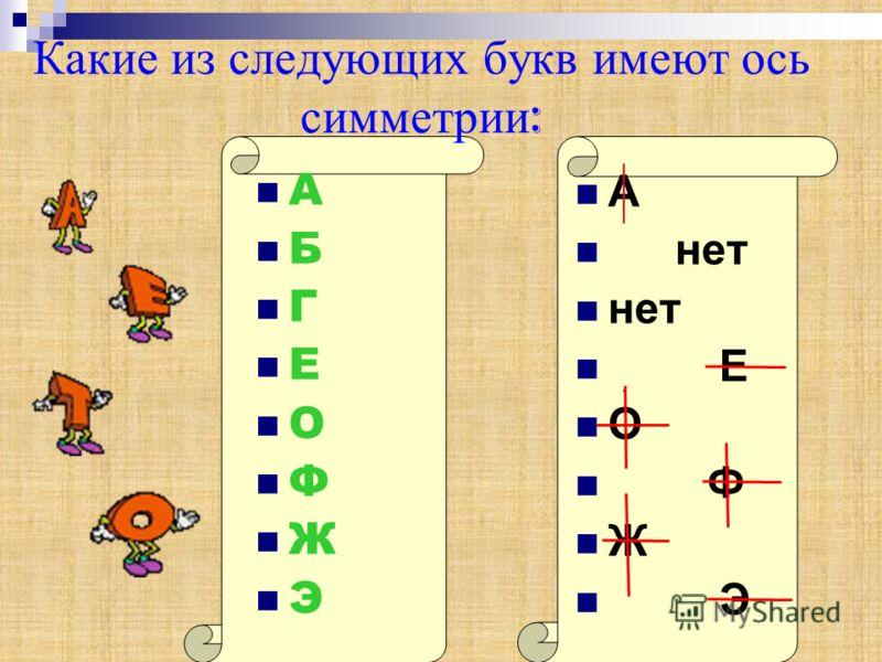 Какие из следующих букв имеют ось симметрии : А Б Г Е О Ф Ж Э А нет Е О Ф Ж Э