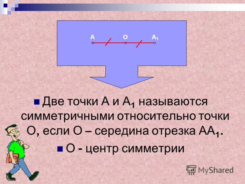 Две т очки А и А 1 н азываются симметричными о тносительно т очки О, е сли О – с ередина о трезка А А 1. О - ц ентр с имметрии АОА 1