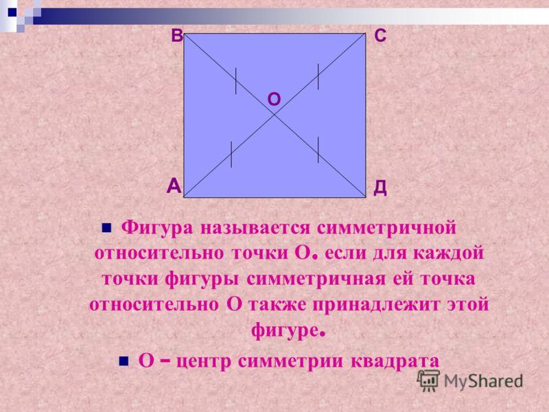 Фигура н азывается с имметричной относительно т очки О, е сли д ля к аждой точки ф игуры с имметричная е й т очка относительно О т акже п ринадлежит э той фигуре. О – ц ентр с имметрии к вадрата А ВС Д О