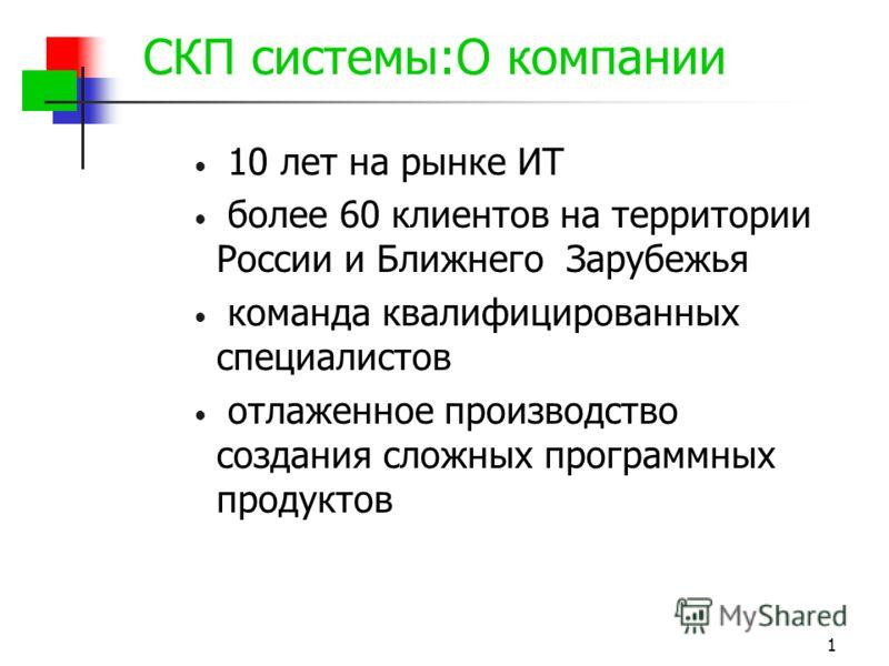 1 СКП системы:О компании 10 лет на рынке ИТ более 60 клиентов на территории России и Ближнего Зарубежья команда квалифицированных специалистов отлаженное производство создания сложных программных продуктов