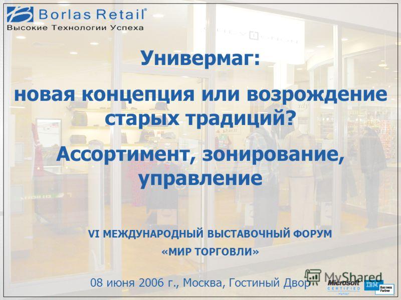 Универмаг: новая концепция или возрождение старых традиций? Ассортимент, зонирование, управление 08 июня 2006 г., Москва, Гостиный Двор VI МЕЖДУНАРОДНЫЙ ВЫСТАВОЧНЫЙ ФОРУМ «МИР ТОРГОВЛИ»