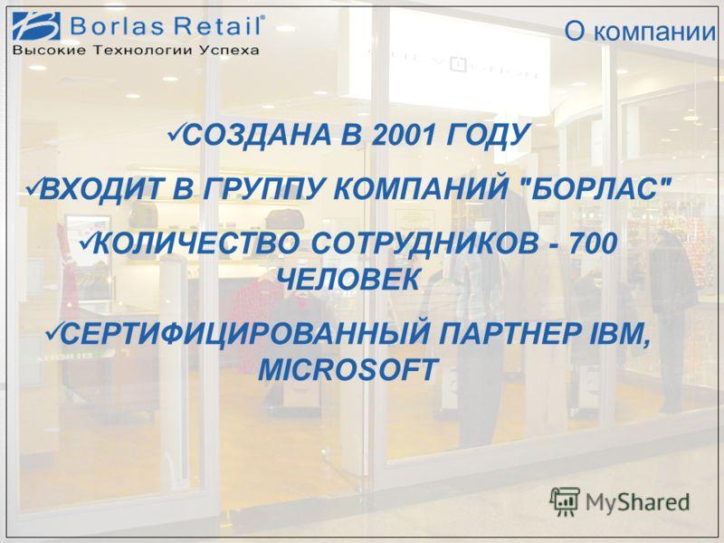 О компании СОЗДАНА В 2001 ГОДУ ВХОДИТ В ГРУППУ КОМПАНИЙ БОРЛАС КОЛИЧЕСТВО СОТРУДНИКОВ - 700 ЧЕЛОВЕК СЕРТИФИЦИРОВАННЫЙ ПАРТНЕР IBM, MICROSOFT
