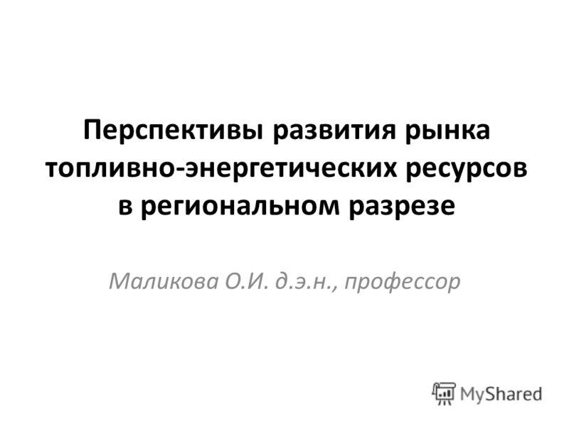 Перспективы развития рынка топливно-энергетических ресурсов в региональном разрезе Маликова О.И. д.э.н., профессор