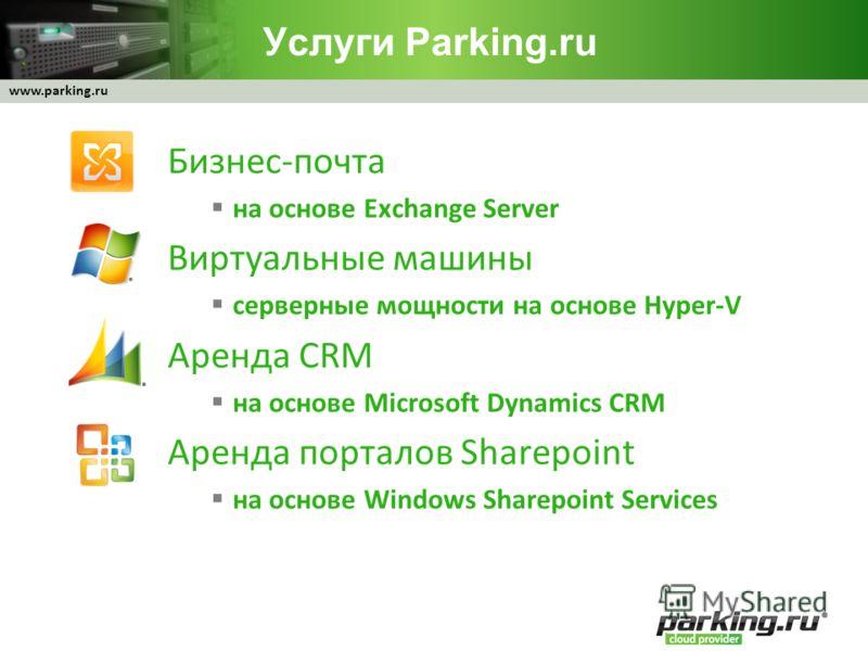 www.parking.ru Услуги Parking.ru Бизнес-почта на основе Exchange Server Виртуальные машины серверные мощности на основе Hyper-V Аренда CRM на основе Microsoft Dynamics CRM Аренда порталов Sharepoint на основе Windows Sharepoint Services