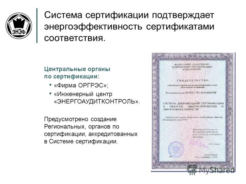 Центральные органы по сертификации: «Фирма ОРГРЭС»; «Инженерный центр «ЭНЕРГОАУДИТКОНТРОЛЬ». Предусмотрено создание Региональных, органов по сертификации, аккредитованных в Системе сертификации. Система сертификации подтверждает энергоэффективность с