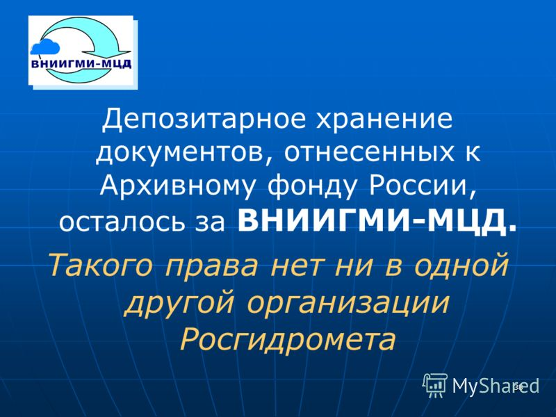 38 Депозитарное хранение документов, отнесенных к Архивному фонду России, осталось за ВНИИГМИ-МЦД. Такого права нет ни в одной другой организации Росгидромета