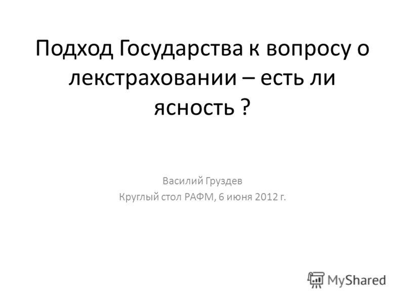 Подход Государства к вопросу о лекстраховании – есть ли ясность ? Василий Груздев Круглый стол РАФМ, 6 июня 2012 г.