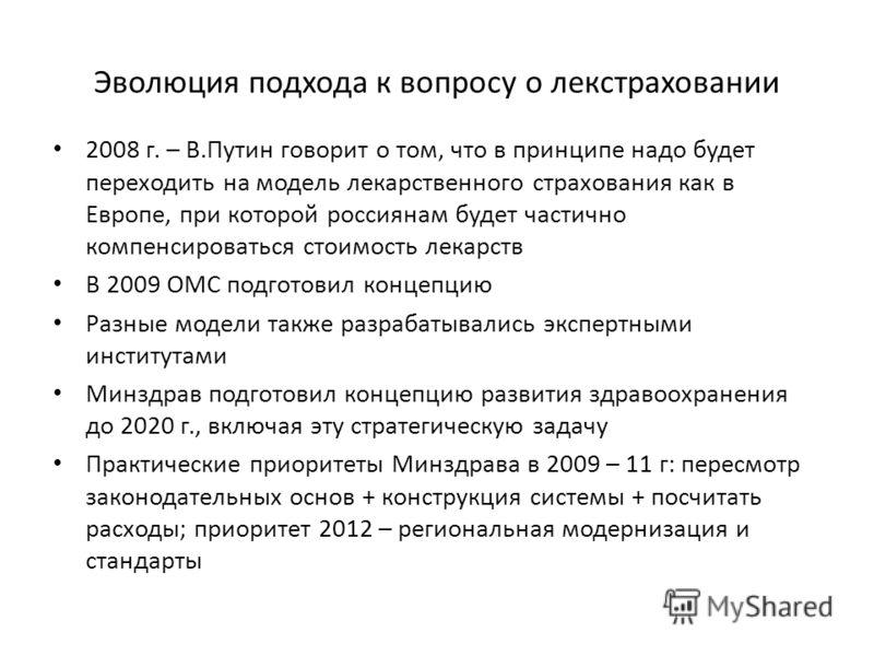Эволюция подхода к вопросу о лекстраховании 2008 г. – В.Путин говорит о том, что в принципе надо будет переходить на модель лекарственного страхования как в Европе, при которой россиянам будет частично компенсироваться стоимость лекарств В 2009 ОМС п
