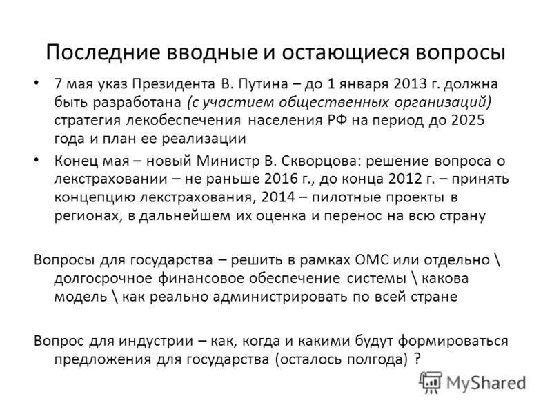 Последние вводные и остающиеся вопросы 7 мая указ Президента В. Путина – до 1 января 2013 г. должна быть разработана (с участием общественных организаций) стратегия лекобеспечения населения РФ на период до 2025 года и план ее реализации Конец мая – н