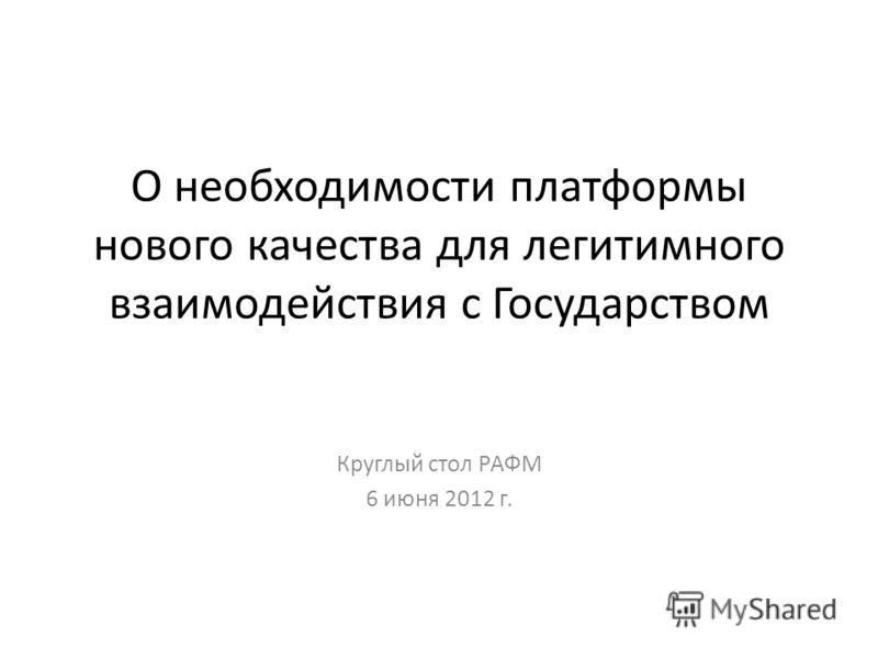 О необходимости платформы нового качества для легитимного взаимодействия с Государством Круглый стол РАФМ 6 июня 2012 г.