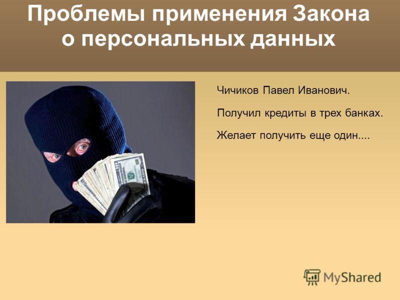 Проблемы применения Закона о персональных данных Чичиков Павел Иванович. Получил кредиты в трех банках. Желает получить еще один....